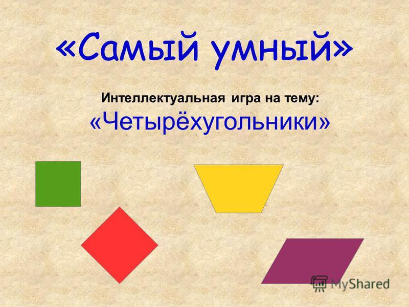 «Самый умный» Интеллектуальная игра на тему: «Четырёхугольники»