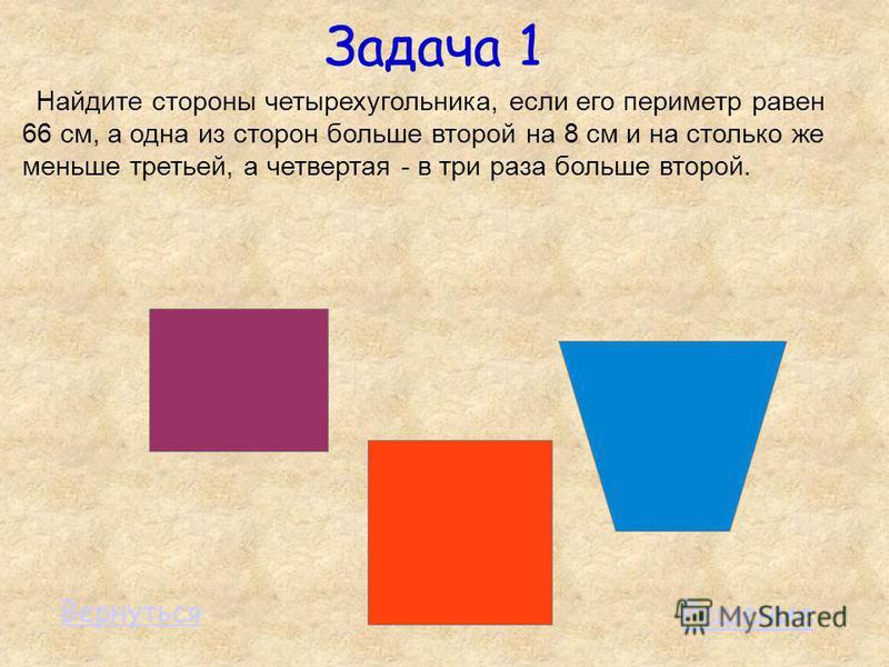 Задача 1 Найдите стороны четырехугольника, если его периметр равен 66 см, а одна из сторон больше второй на 8 см и на столько же меньше третьей, а четвертая - в три раза больше второй. Решение Вернуться