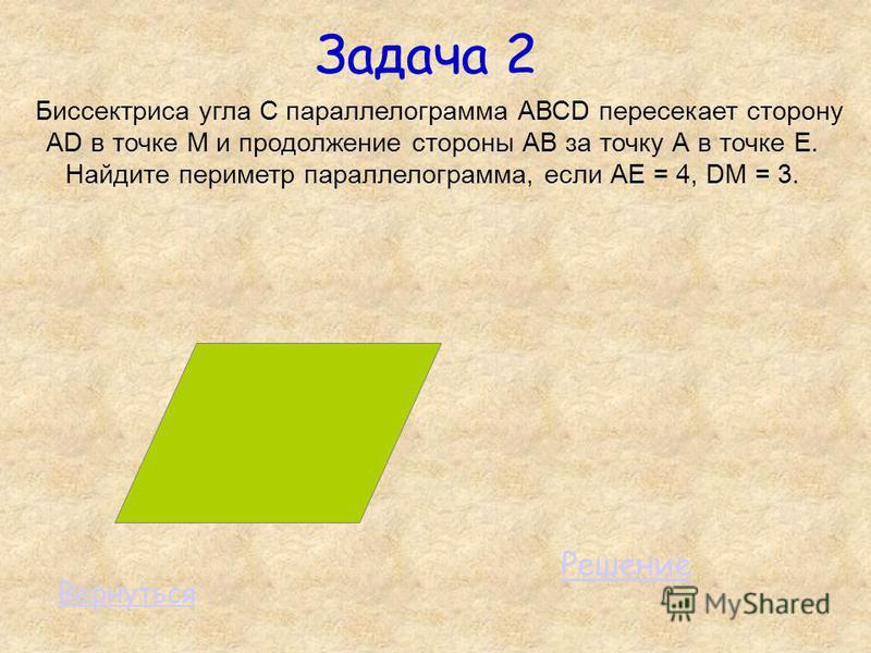 Задача 2 Биссектриса угла С параллелограмма АВСD пересекает сторону АD в точке М и продолжение стороны АВ за точку А в точке Е. Найдите периметр параллелограмма, если АЕ = 4, DМ = 3. Решение Вернуться