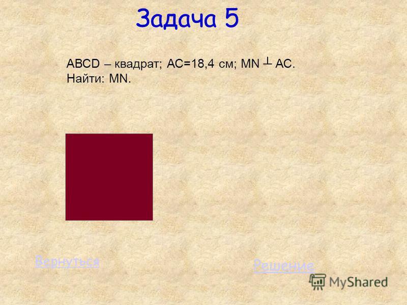 Задача 5 АВСD – квадрат; АС=18,4 см; MN АС. Найти: MN. Решение Вернуться