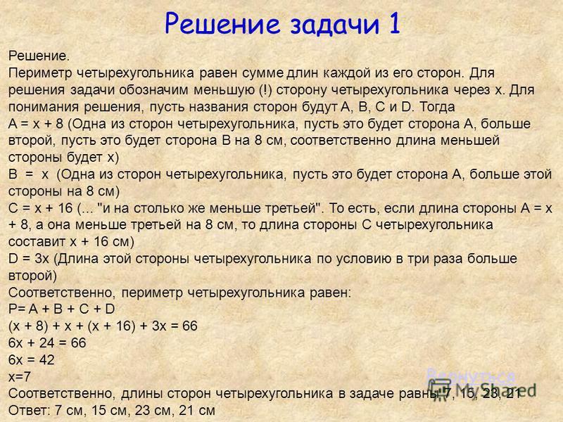 Решение задачи 1 Решение. Периметр четырехугольника равен сумме длин каждой из его сторон. Для решения задачи обозначим меньшую (!) сторону четырехугольника через x. Для понимания решения, пусть названия сторон будут A, B, C и D. Тогда A = х + 8 (Одн