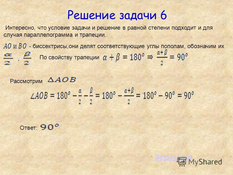 Решение задачи 6 Интересно, что условие задачи и решение в равной степени подходит и для случая параллелограмма и трапеции. - биссектрисы,они делят соответствующие углы пополам, обозначим их, По свойству трапеции Рассмотрим Ответ: Вернуться