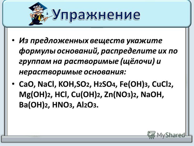 Из предложенных веществ укажите формулы оснований, распределите их по группам на растворимые (щёлочи) и нерастворимые основания: CaO, NaCl, KOH,SO 2, H 2 SO 4, Fe(OH) 3, CuCl 2, Mg(OH) 2, HCl, Cu(OH) 2, Zn(NO 3 ) 2, NaOH, Ba(OH) 2, HNO 3, Al 2 O 3.