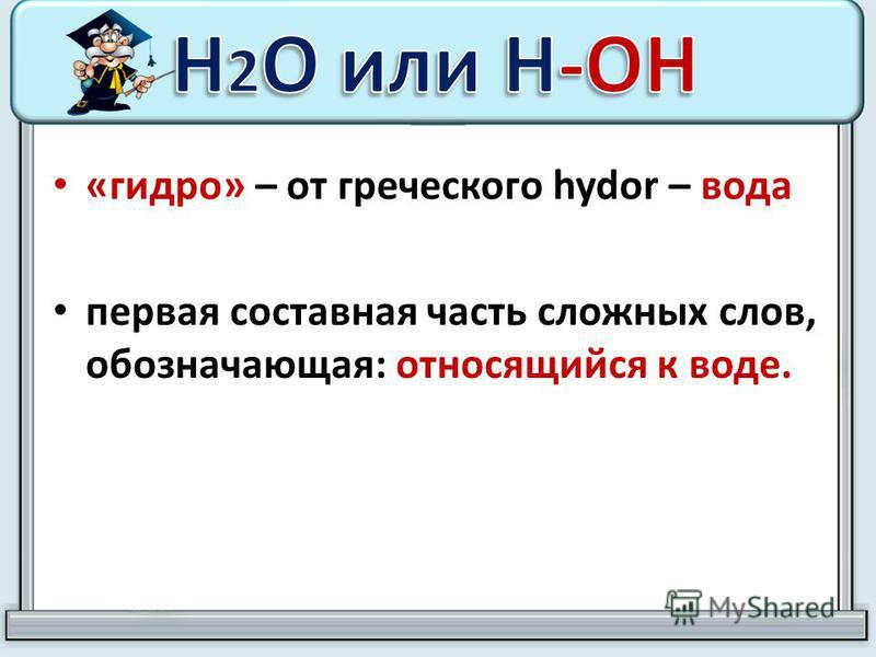 «гидро» – от греческого hydor – вода первая составная часть сложных слов, обозначающая: относящийся к воде.