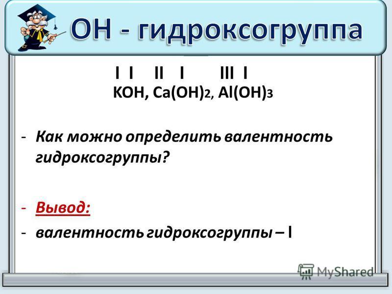KOH, Ca(OH) 2, Al(OH) 3 -Как можно определить валентность гидроксогруппы? -Вывод: -валентность гидроксогруппы – l lllllllll