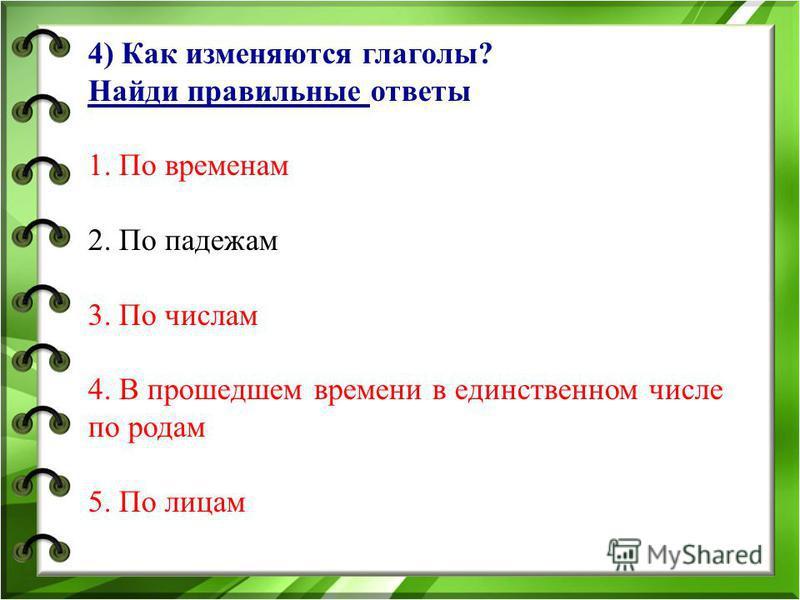 4) Как изменяются глаголы? Найди правильные ответы 1. По временам 2. По падежам 3. По числам 4. В прошедшем времени в единственном числе по родам 5. По лицам