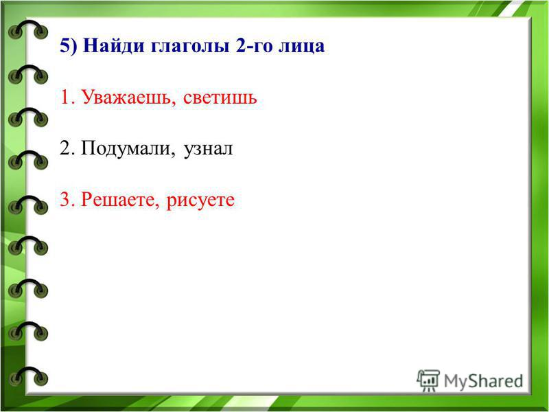 5) Найди глаголы 2-го лица 1. Уважаешь, светишь 2. Подумали, узнал 3. Решаете, рисуете