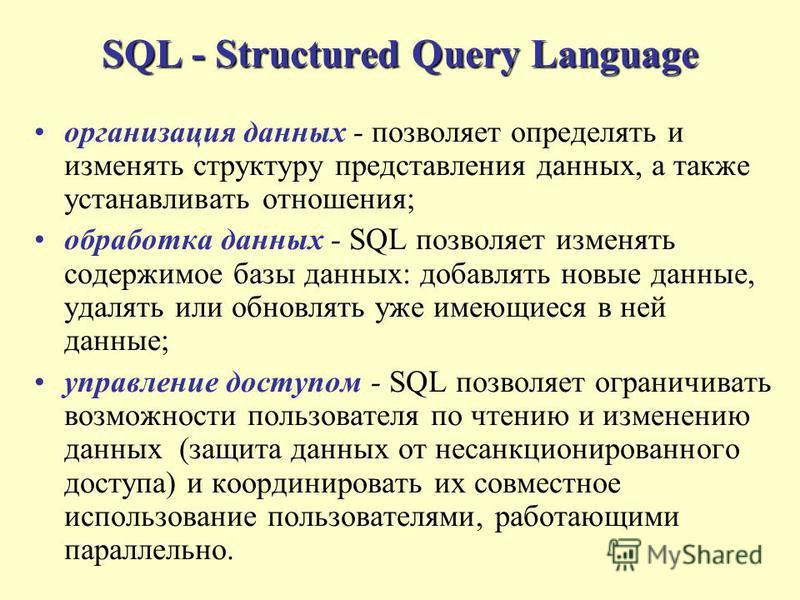 SQL - Structured Query Language организация данных - позволяет определять и изменять структуру представления данных, а также устанавливать отношения; обработка данных - SQL позволяет изменять содержимое базы данных: добавлять новые данные, удалять ил