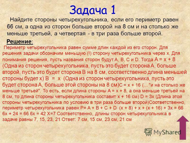 Задача 1 Найдите стороны четырехугольника, если его периметр равен 66 см, а одна из сторон больше второй на 8 см и на столько же меньше третьей, а четвертая - в три раза больше второй. Решение: Периметр четырехугольника равен сумме длин каждой из его