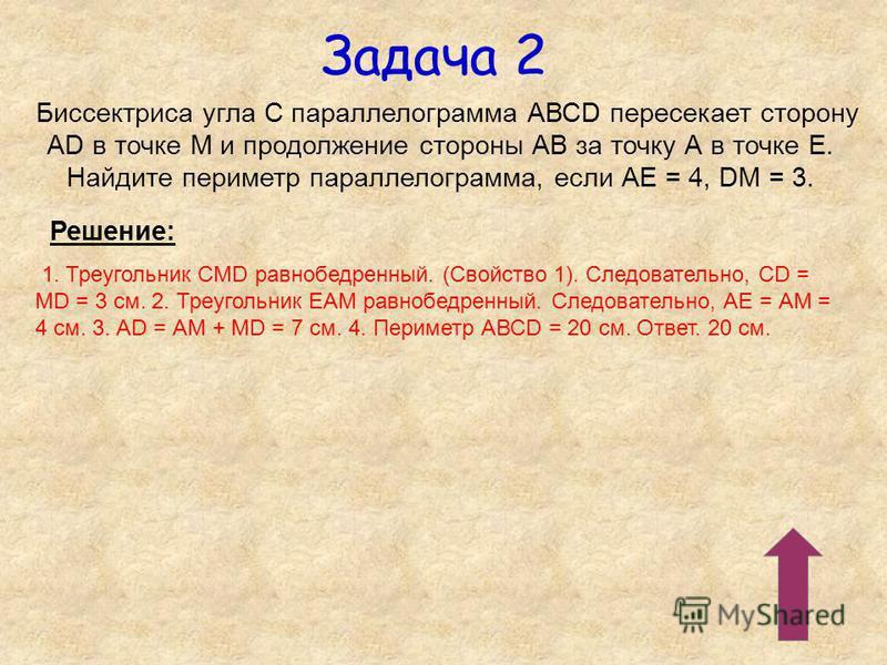 Задача 2 Биссектриса угла С параллелограмма АВСD пересекает сторону АD в точке М и продолжение стороны АВ за точку А в точке Е. Найдите периметр параллелограмма, если АЕ = 4, DМ = 3. Решение: 1. Треугольник СМD равнобедренный. (Свойство 1). Следовате