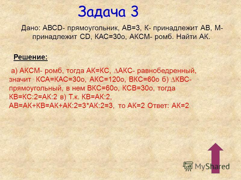 Задача 3 Дано: АВСD- прямоугольник, АВ=3, К- принадлежит АВ, М- принадлежит СD, КАС=30 о, АКСМ- ромб. Найти АК. Решение: а) АКСМ- ромб, тогда АК=КС, АКС- равнобедренный, значит КСА=КАС=30 о, АКС=120 о, ВКС=60 о б) КВС- прямоугольный, в нем ВКС=60 о,