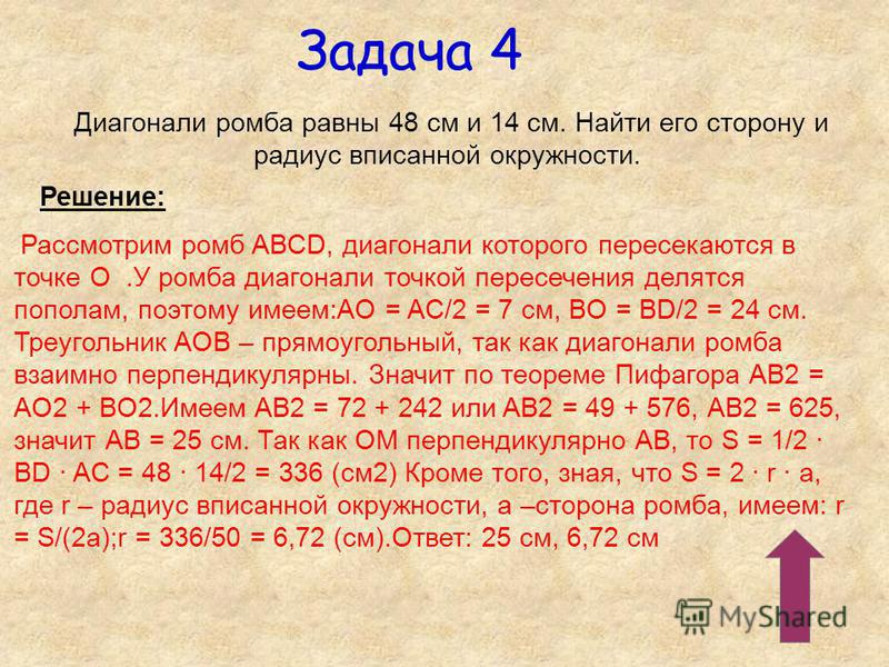 Задача 4 Диагонали ромба равны 48 см и 14 см. Найти его сторону и радиус вписанной окружности. Решение: Рассмотрим ромб ABCD, диагонали которого пересекаются в точке О.У ромба диагонали точкой пересечения делятся пополам, поэтому имеем:AО = AC/2 = 7