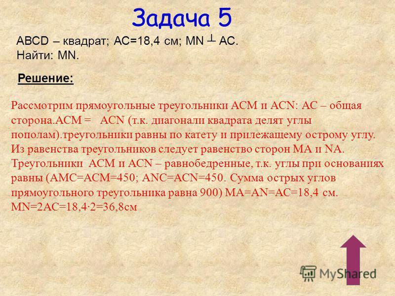 Задача 5 АВСD – квадрат; АС=18,4 см; MN АС. Найти: MN. Решение: Рассмотрим прямоугольные треугольники АСМ и АСN: АС – общая сторона.АСМ = АСN (т.к. диагонали квадрата делят углы пополам).треугольники равны по катету и прилежащему острому углу. Из рав