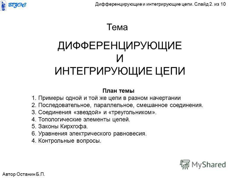 ДИФФЕРЕНЦИРУЮЩИЕ И ИНТЕГРИРУЮЩИЕ ЦЕПИ Тема Автор Останин Б.П. План темы 1. Примеры одной и той же цепи в разном начертании 2. Последовательное, параллельное, смешанное соединения. 3. Соединения «звездой» и «треугольником». 4. Топологические элементы