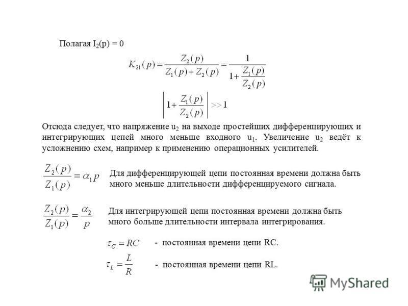 Полагая I 2 (p) = 0 Для дифференцирующей цепи постоянная времени должна быть много меньше длительности дифференцируемого сигнала. Для интегрирующей цепи постоянная времени должна быть много больше длительности интервала интегрирования. - постоянная в