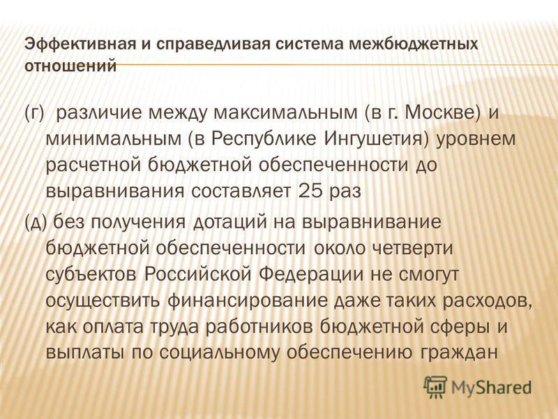 Эффективная и справедливая система межбюджетных отношений (г) различие между максимальным (в г. Москве) и минимальным (в Республике Ингушетия) уровнем расчетной бюджетной обеспеченности до выравнивания составляет 25 раз (д) без получения дотаций на в