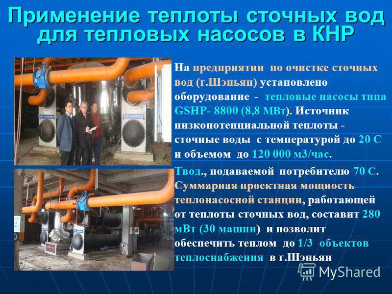 Применение теплоты сточных вод для тепловых насосов в КНР На предприятии по очистке сточных вод (г.Шэньян) установлено оборудование - тепловые насосы типа GSHP- 8800 (8,8 МВт). Источник низкопотенциальной теплоты - сточные воды с температурой до 20 С