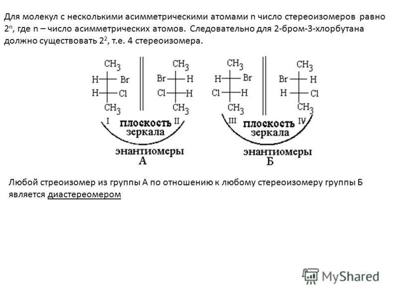 Для молекул с несколькими асимметрическими атомами n число стереоизомеров равно 2 n, где n – число асимметрических атомов. Следовательно для 2-бром-3-хлорбутана должно существовать 2 2, т.е. 4 стереоизомера. Любой стереоизомер из группы А по отношени