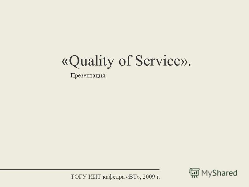 « Quality of Service». Презентация. ТОГУ ИИТ кафедра «ВТ», 2009 г.