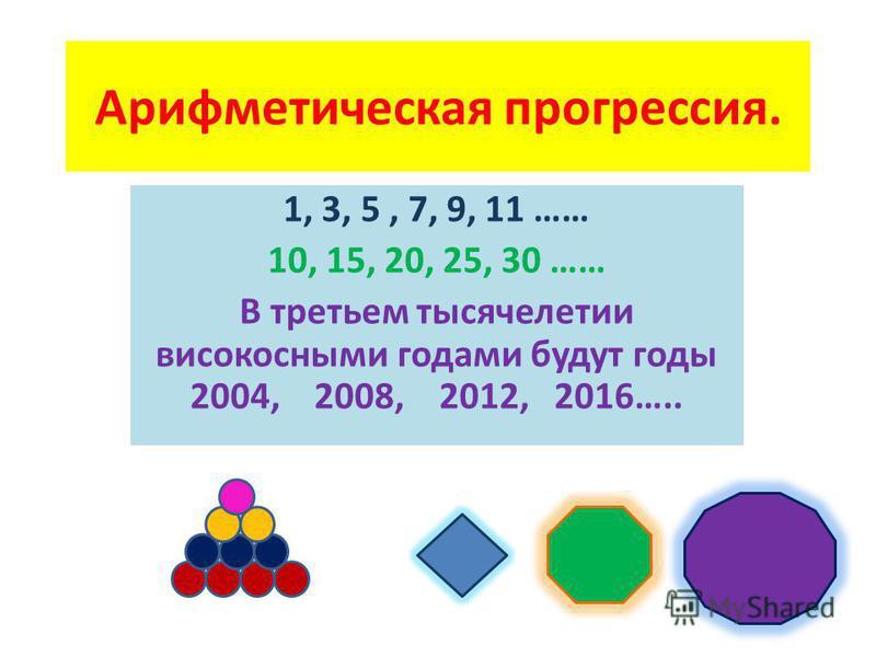 Арифметическая прогрессия. 1, 3, 5, 7, 9, 11 …… 10, 15, 20, 25, 30 …… В третьем тысячелетии високосными годами будут годы 2004, 2008, 2012, 2016…..