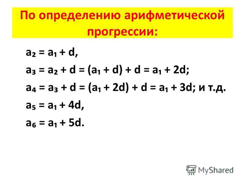 По определению арифметической прогрессии: а = а + d, а = а + d = (а + d) + d = а + 2d; а = а + d = (а + 2d) + d = а + 3d; и т.д. а = а + 4d, а = а + 5d.