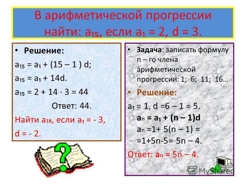 В арифметической прогрессии найти: a, если a = 2, d = 3. Решение: a = a + (15 – 1 ) d; a = a + 14d. a = 2 + 14 3 = 44 Ответ: 44. Найти a 18, если a = - 3, d = - 2. Задача: записать формулу n – го члена арифметической прогрессии: 1; 6; 11; 16… Решение