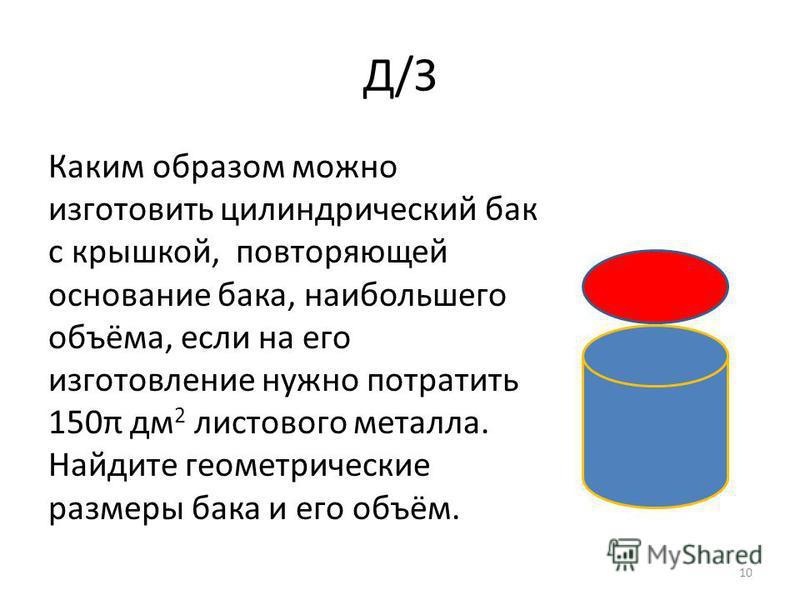 Д/З Каким образом можно изготовить цилиндрический бак с крышкой, повторяющей основание бака, наибольшего объёма, если на его изготовление нужно потратить 150π дм 2 листового металла. Найдите геометрические размеры бака и его объём. 10