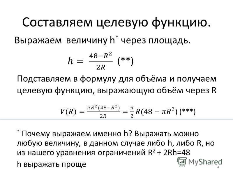 Составляем целевую функцию. Выражаем величину h * через площадь. Подставляем в формулу для объёма и получаем целевую функцию, выражающую объём через R * Почему выражаем именно h? Выражать можно любую величину, в данном случае либо h, либо R, но из на