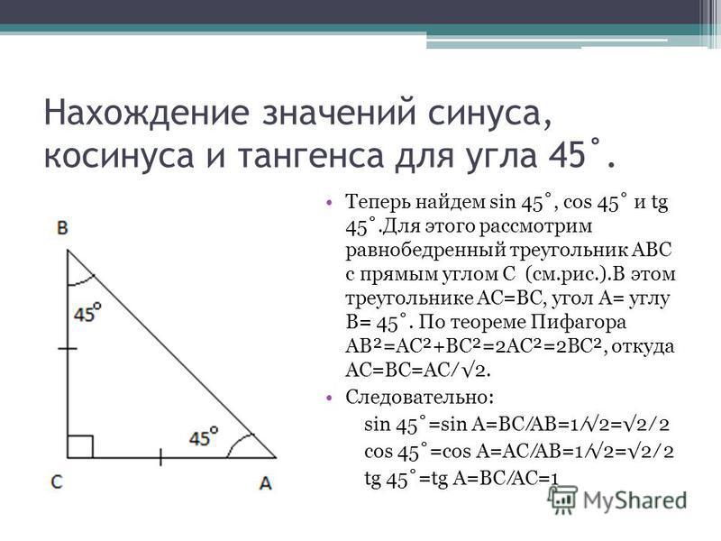 Нахождение значений синуса, косинуса и тангенса для угла 45˚. Теперь найдем sin 45˚, cos 45˚ и tg 45˚.Для этого рассмотрим равнобедренный треугольник АВС с прямым углом С (см.рис.).В этом треугольнике АС=ВС, угол А= углу В= 45˚. По теореме Пифагора А