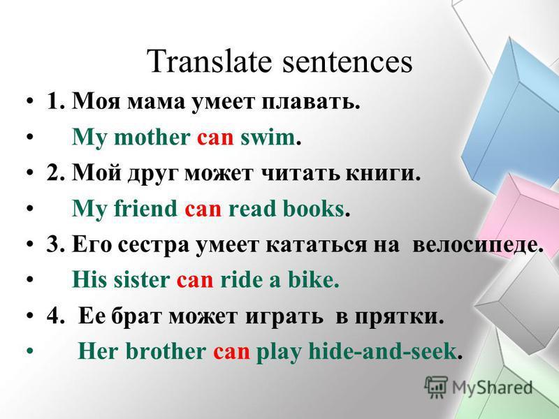 Translate sentences 1. Моя мама умеет плавать. My mother can swim. 2. Мой друг может читать книги. My friend can read books. 3. Его сестра умеет кататься на велосипеде. His sister can ride a bike. 4. Ее брат может играть в прятки. Her brother can pla