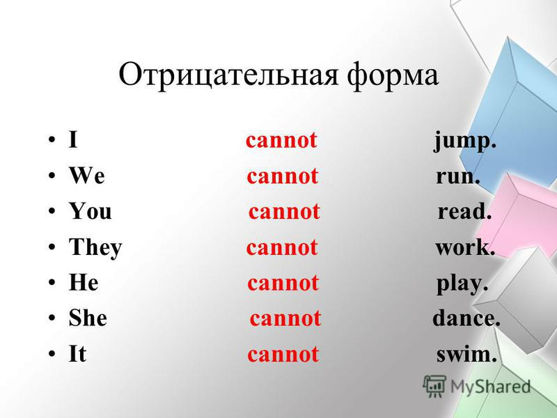 Отрицательная форма I cannot jump. We cannot run. You cannot read. They cannot work. He cannot play. She cannot dance. It cannot swim.