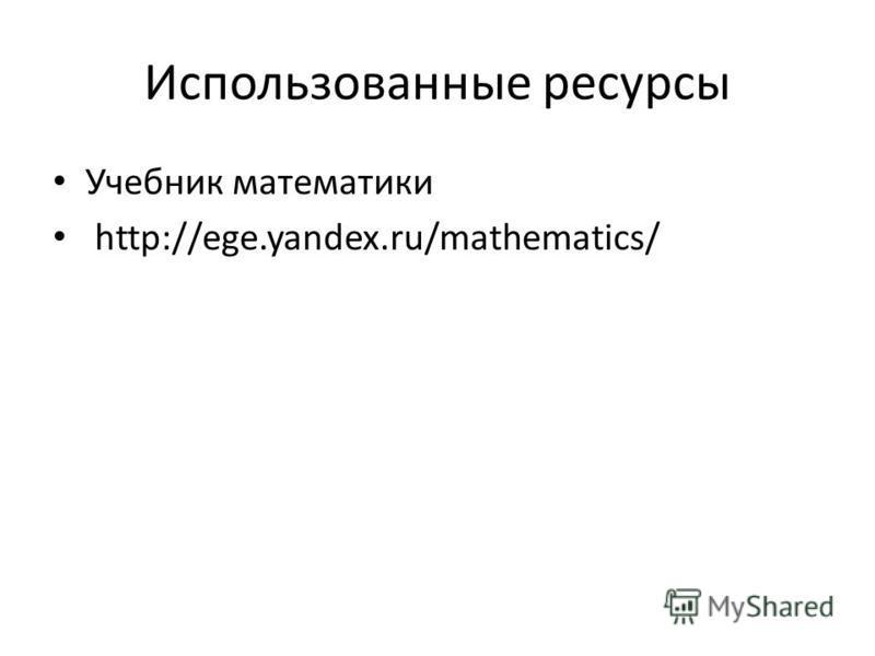 содержание Использованные ресурсы Учебник математики http://ege.yandex.ru/mathematics/