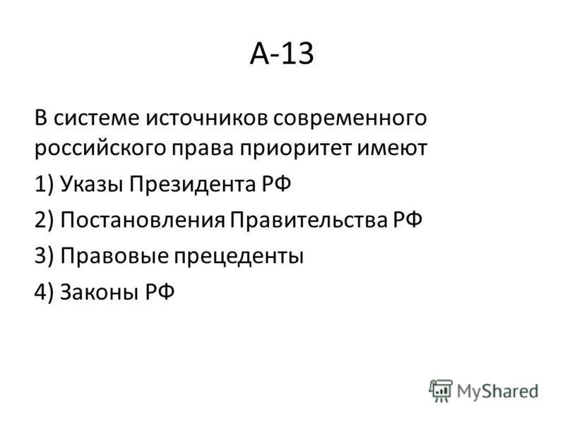А-13 В системе источников современного российского права приоритет имеют 1) Указы Президента РФ 2) Постановления Правительства РФ 3) Правовые прецеденты 4) Законы РФ