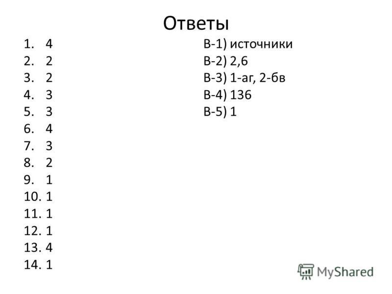 Ответы 1.4 2.2 3.2 4.3 5.3 6.4 7.3 8.2 9.1 10.1 11.1 12.1 13.4 14.1 В-1) источники В-2) 2,6 В-3) 1-аг, 2-бв В-4) 136 В-5) 1