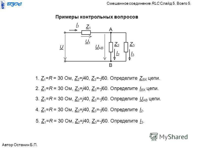 Примеры контрольных вопросов 1. Z 1 =R = 30 Ом, Z 2 =j40, Z 3 =-j60. Определите Z BX цепи. Автор Останин Б.П. Z3Z3 Z1Z1 I1I1 Z2Z2 U U АВ А В I3I3 I2I2 U1U1 2. Z 1 =R = 30 Ом, Z 2 =j40, Z 3 =-j60. Определите I BX цепи. 3. Z 1 =R = 30 Ом, Z 2 =j40, Z 3