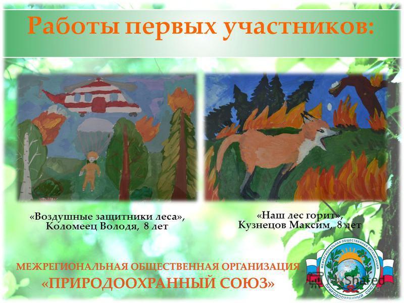 Работы первых участников: 9 «Наш лес горит», Кузнецов Максим, 8 лет «Воздушные защитники леса», Коломеец Володя, 8 лет