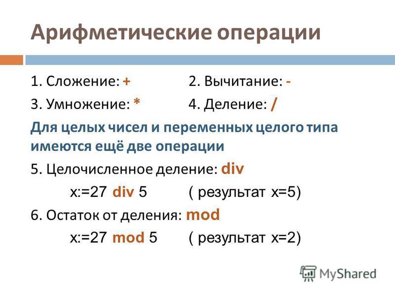 Арифметические операции 1. Сложение : +2. Вычитание : - 3. Умножение : *4. Деление : / Для целых чисел и переменных целого типа имеются ещё две операции 5. Целочисленное деление : div x:=27 div 5 ( результат x=5) 6. Остаток от деления : mod x:=27 mod