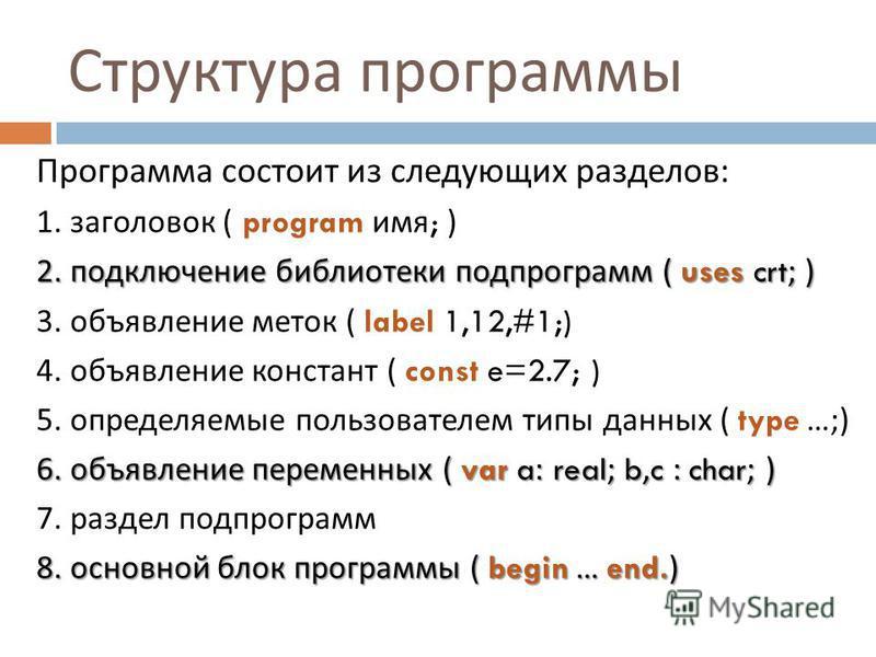Структура программы Программа состоит из следующих разделов : 1. заголовок ( program имя ; ) 2. подключение библиотеки подпрограмм ( uses crt; ) 3. объявление меток ( label 1,12,#1;) 4. объявление констант ( const e=2.7; ) 5. определяемые пользовател