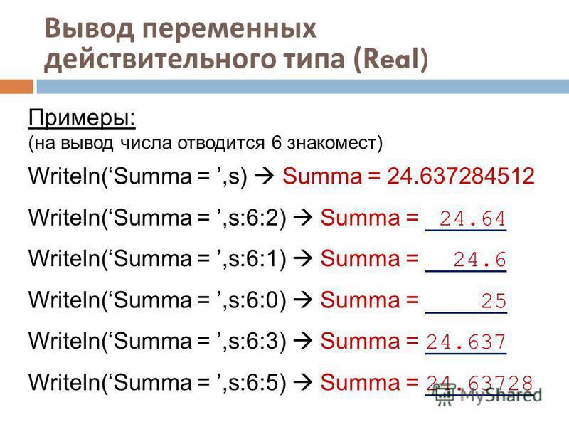 Вывод переменных действительного типа (Real) Примеры: (на вывод числа отводится 6 знакомест) Writeln(Summa =,s) Summa = 24.637284512 Writeln(Summa =,s:6:2) Summa = 24.64 Writeln(Summa =,s:6:1) Summa = 24.6 Writeln(Summa =,s:6:0) Summa = 25 Writeln(Su