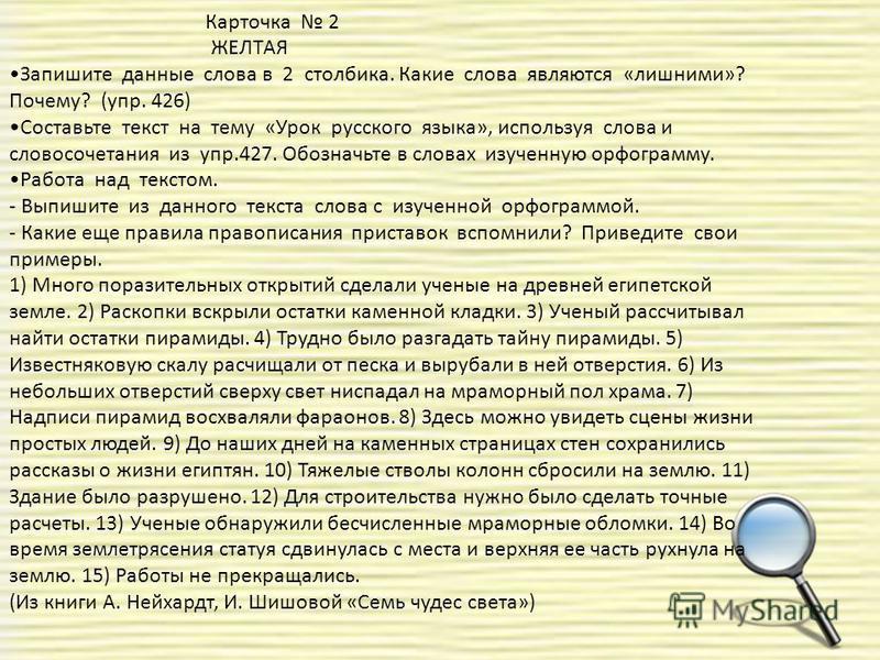 Карточка 2 ЖЕЛТАЯ Запишите данные слова в 2 столбика. Какие слова являются «лишними»? Почему? (упр. 426) Составьте текст на тему «Урок русского языка», используя слова и словосочетания из упр.427. Обозначьте в словах изученную орфограмму. Работа над