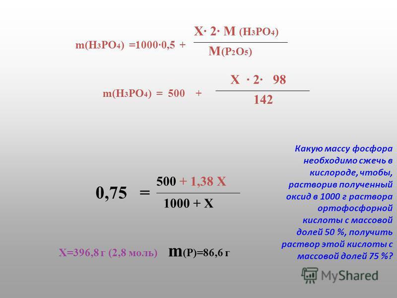 m(H 3 PO 4 ) =1000·0,5 + M(P2O5)M(P2O5) X· 2· M (H 3 PO 4 ) m(H 3 PO 4 ) = 500 + 142 X · 2· 98 0,75 = 1000 + X 500 + 1,38 X X=396,8 г (2,8 моль) m (Р)=86,6 г Какую массу фосфора необходимо сжечь в кислороде, чтобы, растворив полученный оксид в 1000 г