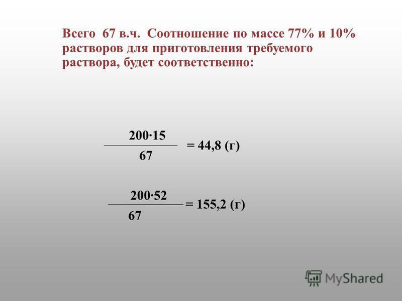 67 200·15 67 200·52 = 44,8 (г) = 155,2 (г) Всего 67 в.ч. Соотношение по массе 77% и 10% растворов для приготовления требуемого раствора, будет соответственно: