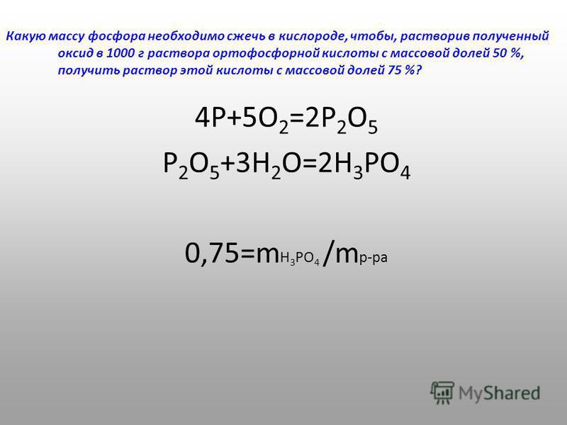 Какую массу фосфора необходимо сжечь в кислороде, чтобы, растворив полученный оксид в 1000 г раствора ортофосфорной кислоты с массовой долей 50 %, получить раствор этой кислоты с массовой долей 75 %? 4Р+5О 2 =2Р 2 О 5 Р 2 О 5 +3Н 2 О=2Н 3 РО 4 0,75=m