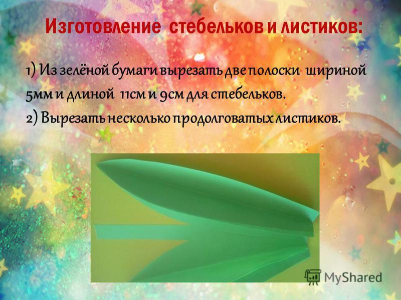 Изготовление стебельков и листиков: 1) Из зелёной бумаги вырезать две полоски шириной 5 мм и длиной 11 см и 9 см для стебельков. 2) Вырезать несколько продолговатых листиков.