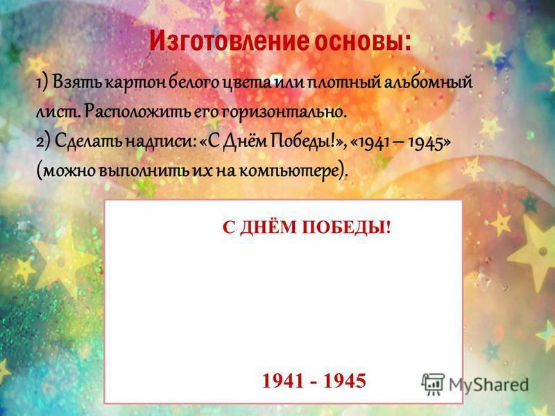 Изготовление основы: 1) Взять картон белого цвета или плотный альбомный лист. Расположить его горизонтально. 2) Сделать надписи: «С Днём Победы!», «1941 – 1945» (можно выполнить их на компьютере). С ДНЁМ ПОБЕДЫ! 1941 - 1945