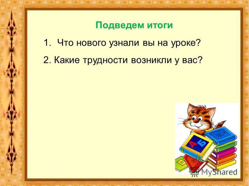 Подведем итоги 1. Что нового узнали вы на уроке? 2. Какие трудности возникли у вас?