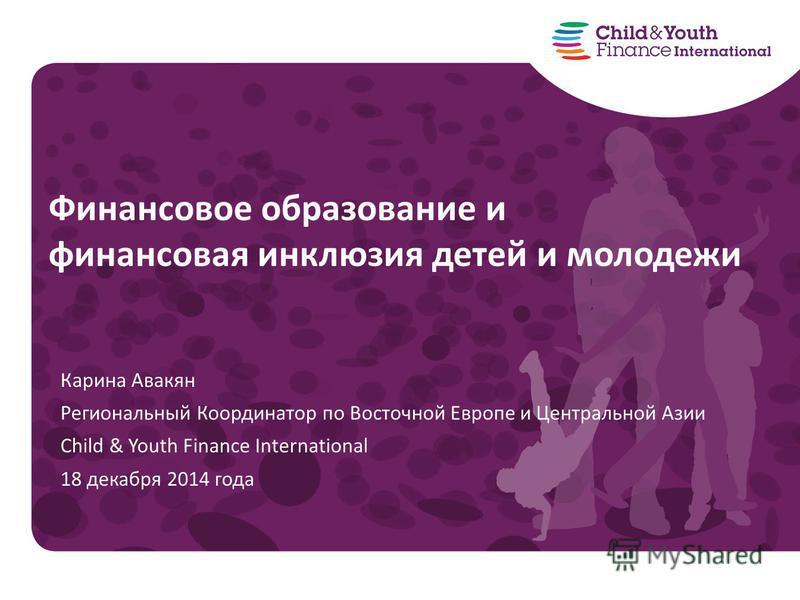 Карина Авакян Региональный Координатор по Восточной Европе и Центральной Азии Child & Youth Finance International 18 декабря 2014 года Финансовое образование и финансовая инклюзия детей и молодежи