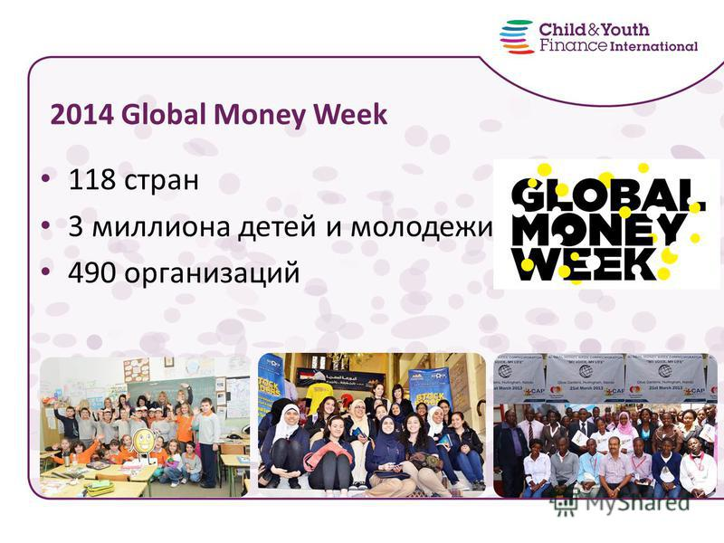 118 стран 3 миллиона детей и молодежи 490 организаций 2014 Global Money Week