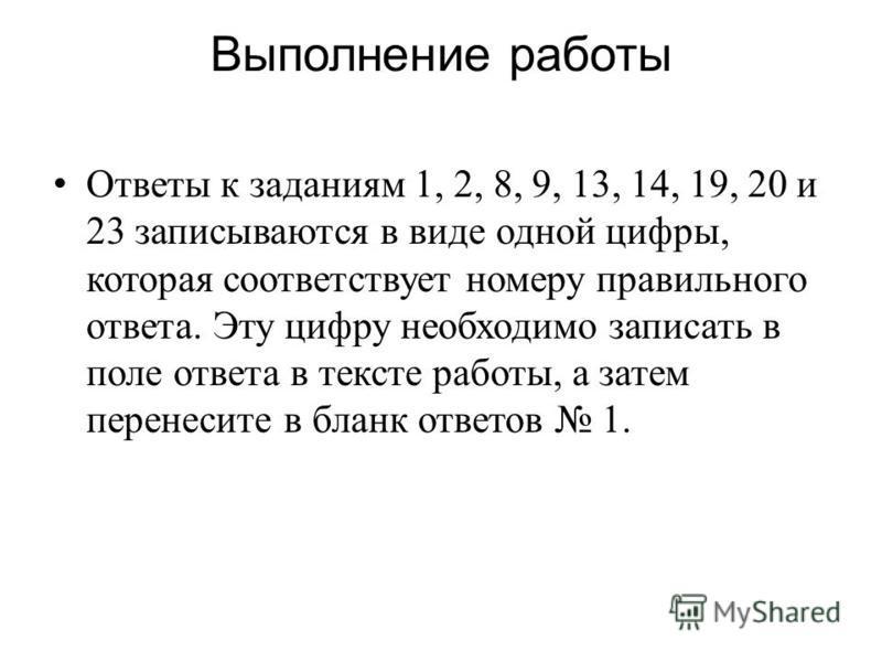 Выполнение работы Ответы к заданиям 1, 2, 8, 9, 13, 14, 19, 20 и 23 записываются в виде одной цифры, которая соответствует номеру правильного ответа. Эту цифру необходимо записать в поле ответа в тексте работы, а затем перенесите в бланк ответов 1.