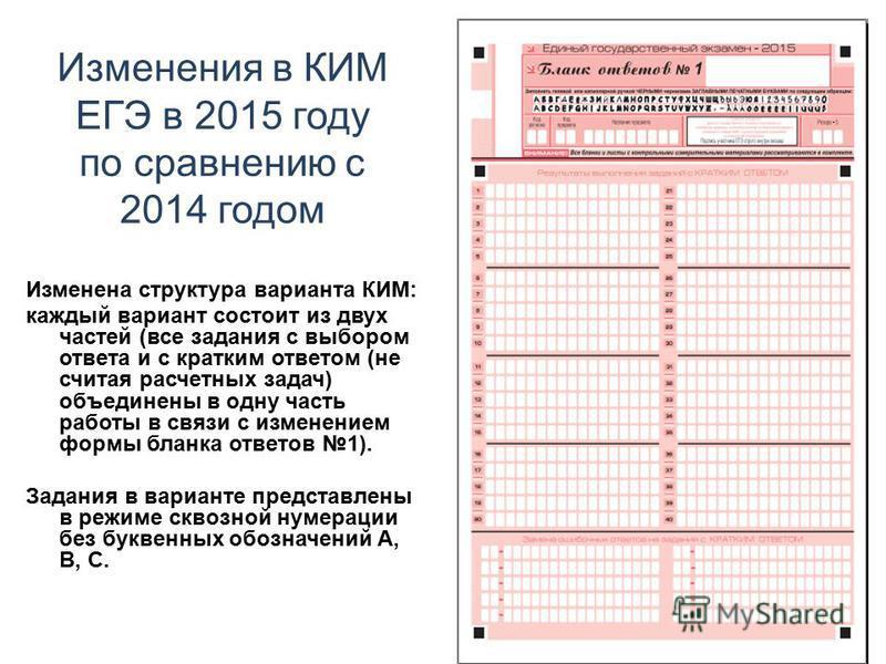 Изменения в КИМ ЕГЭ в 2015 году по сравнению с 2014 годом Изменена структура варианта КИМ: каждый вариант состоит из двух частей (все задания с выбором ответа и с кратким ответом (не считая расчетных задач) объединены в одну часть работы в связи с из